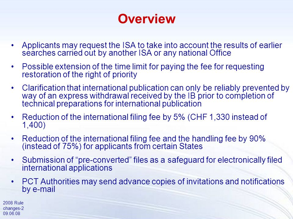 2008 Rule changes-2 09.06.08 Overview Applicants may request the ISA to take into account the results of earlier searches carried out by another ISA or any national Office Possible extension of the time limit for paying the fee for requesting restoration of the right of priority Clarification that international publication can only be reliably prevented by way of an express withdrawal received by the IB prior to completion of technical preparations for international publication Reduction of the international filing fee by 5% (CHF 1,330 instead of 1,400) Reduction of the international filing fee and the handling fee by 90% (instead of 75%) for applicants from certain States Submission of pre-converted files as a safeguard for electronically filed international applications PCT Authorities may send advance copies of invitations and notifications by e-mail