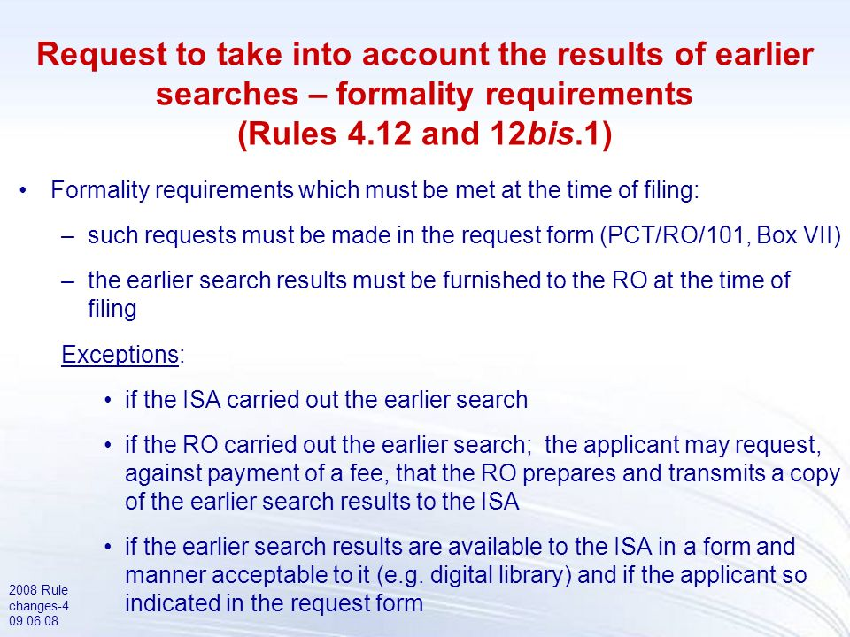 2008 Rule changes-5 09.06.08 Request to take into account the results of an earlier search – invitation by the ISA (Rule 12bis.1(b)) Additional formality requirements which may be required by the ISA (subject to invitation by ISA): –copy of the earlier application –translation of the earlier application, if not in a language accepted by the ISA –translation of the search results, if not in a language accepted by the ISA –copy of any documents cited in the earlier search reports