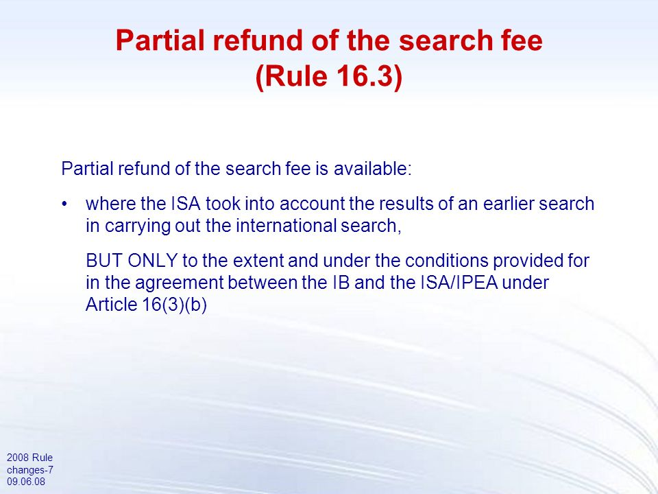 2008 Rule changes-7 09.06.08 Partial refund of the search fee (Rule 16.3) Partial refund of the search fee is available: where the ISA took into account the results of an earlier search in carrying out the international search, BUT ONLY to the extent and under the conditions provided for in the agreement between the IB and the ISA/IPEA under Article 16(3)(b)