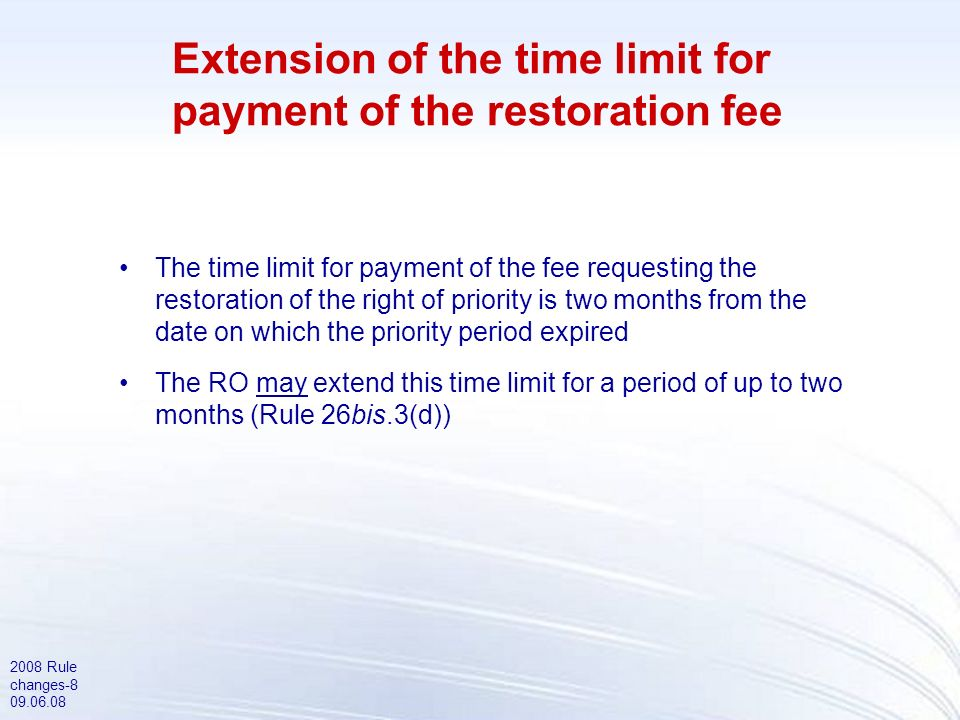 2008 Rule changes-8 09.06.08 Extension of the time limit for payment of the restoration fee The time limit for payment of the fee requesting the restoration of the right of priority is two months from the date on which the priority period expired The RO may extend this time limit for a period of up to two months (Rule 26bis.3(d))