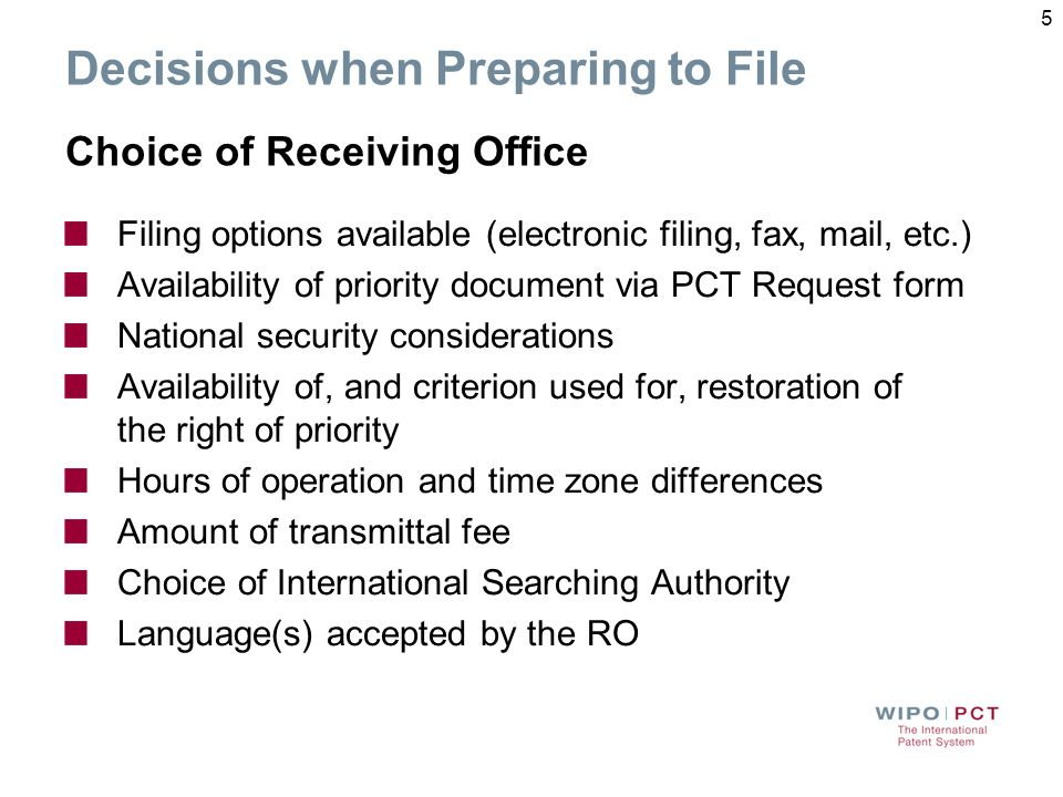Decisions when Preparing to File Choice of Receiving Office Filing options available (electronic filing, fax, mail, etc.) Availability of priority document via PCT Request form National security considerations Availability of, and criterion used for, restoration of the right of priority Hours of operation and time zone differences Amount of transmittal fee Choice of International Searching Authority Language(s) accepted by the RO 5