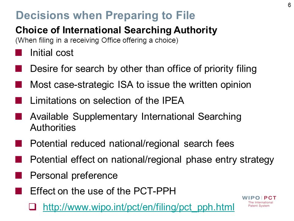 Decisions when Preparing to File Initial cost Desire for search by other than office of priority filing Most case-strategic ISA to issue the written opinion Limitations on selection of the IPEA Available Supplementary International Searching Authorities Potential reduced national/regional search fees Potential effect on national/regional phase entry strategy Personal preference Effect on the use of the PCT-PPH http://www.wipo.int/pct/en/filing/pct_pph.html Choice of International Searching Authority (When filing in a receiving Office offering a choice) 6