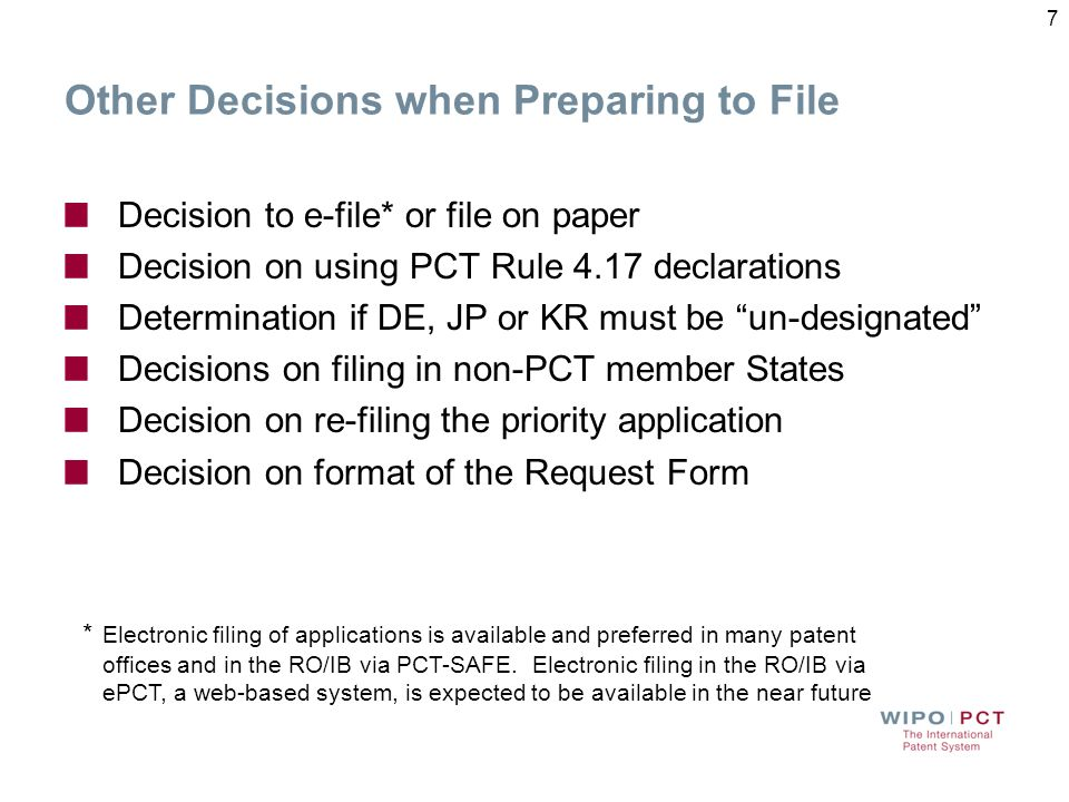 Other Decisions when Preparing to File Decision to e-file* or file on paper Decision on using PCT Rule 4.17 declarations Determination if DE, JP or KR must be un-designated Decisions on filing in non-PCT member States Decision on re-filing the priority application Decision on format of the Request Form * Electronic filing of applications is available and preferred in many patent offices and in the RO/IB via PCT-SAFE.