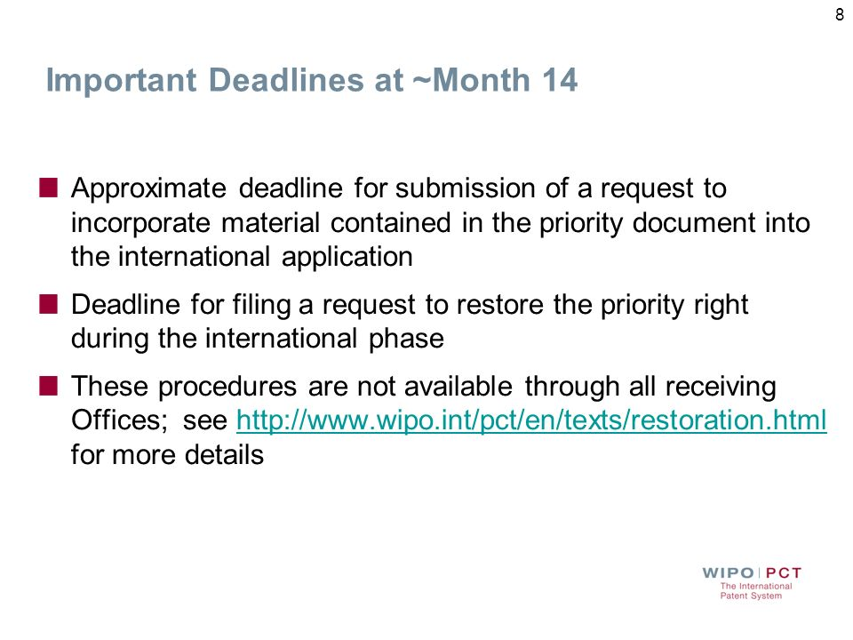 Important Deadlines at ~Month 14 Approximate deadline for submission of a request to incorporate material contained in the priority document into the international application Deadline for filing a request to restore the priority right during the international phase These procedures are not available through all receiving Offices; see http://www.wipo.int/pct/en/texts/restoration.html for more detailshttp://www.wipo.int/pct/en/texts/restoration.html 8