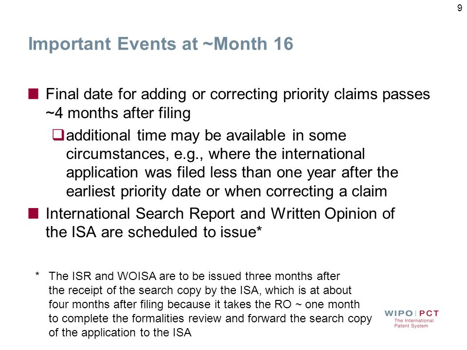 Important Events at ~Month 16 Final date for adding or correcting priority claims passes ~4 months after filing additional time may be available in some circumstances, e.g., where the international application was filed less than one year after the earliest priority date or when correcting a claim International Search Report and Written Opinion of the ISA are scheduled to issue* *The ISR and WOISA are to be issued three months after the receipt of the search copy by the ISA, which is at about four months after filing because it takes the RO ~ one month to complete the formalities review and forward the search copy of the application to the ISA 9