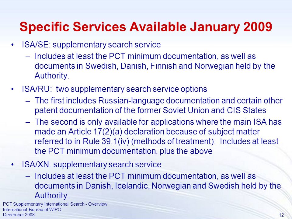 12 PCT Supplementary International Search - Overview International Bureau of WIPO December 2008 Specific Services Available January 2009 ISA/SE: supplementary search service –Includes at least the PCT minimum documentation, as well as documents in Swedish, Danish, Finnish and Norwegian held by the Authority.