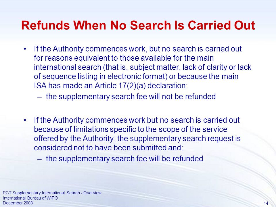 14 PCT Supplementary International Search - Overview International Bureau of WIPO December 2008 Refunds When No Search Is Carried Out If the Authority commences work, but no search is carried out for reasons equivalent to those available for the main international search (that is, subject matter, lack of clarity or lack of sequence listing in electronic format) or because the main ISA has made an Article 17(2)(a) declaration: –the supplementary search fee will not be refunded If the Authority commences work but no search is carried out because of limitations specific to the scope of the service offered by the Authority, the supplementary search request is considered not to have been submitted and: –the supplementary search fee will be refunded