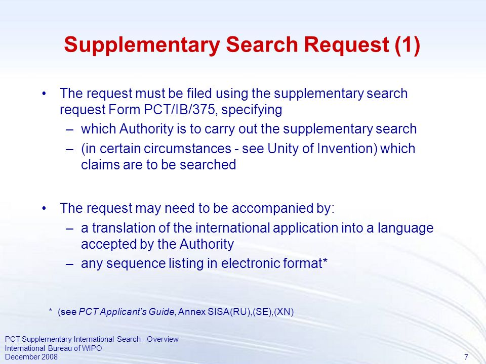 7 PCT Supplementary International Search - Overview International Bureau of WIPO December 2008 Supplementary Search Request (1) The request must be filed using the supplementary search request Form PCT/IB/375, specifying –which Authority is to carry out the supplementary search –(in certain circumstances - see Unity of Invention) which claims are to be searched The request may need to be accompanied by: –a translation of the international application into a language accepted by the Authority –any sequence listing in electronic format* * (see PCT Applicants Guide, Annex SISA(RU),(SE),(XN)