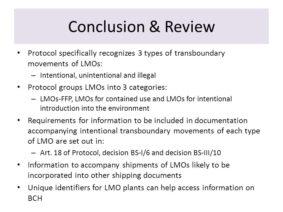 Conclusion & Review Protocol specifically recognizes 3 types of transboundary movements of LMOs: – Intentional, unintentional and illegal Protocol groups LMOs into 3 categories: – LMOs-FFP, LMOs for contained use and LMOs for intentional introduction into the environment Requirements for information to be included in documentation accompanying intentional transboundary movements of each type of LMO are set out in: – Art.