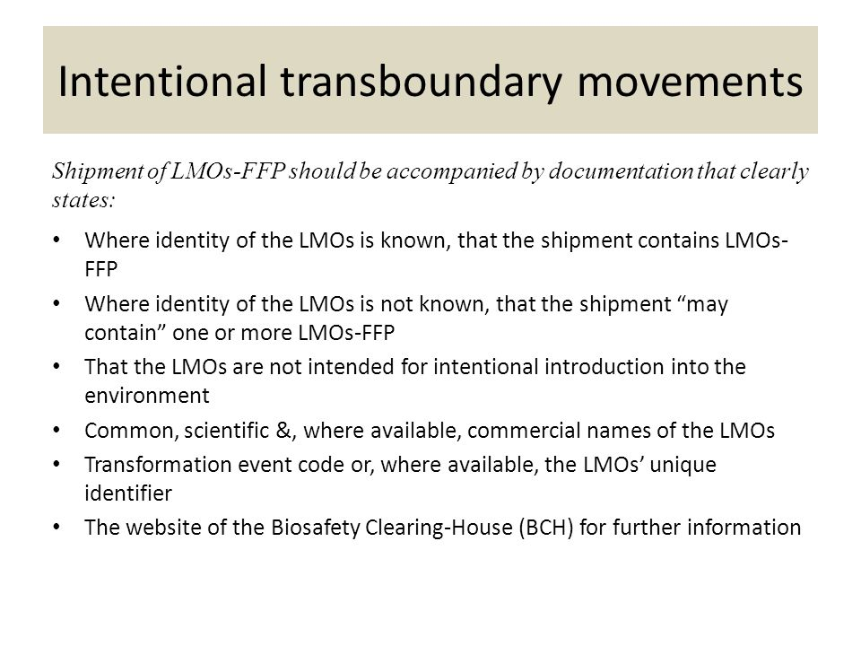 Shipment of LMOs-FFP should be accompanied by documentation that clearly states: Where identity of the LMOs is known, that the shipment contains LMOs- FFP Where identity of the LMOs is not known, that the shipment may contain one or more LMOs-FFP That the LMOs are not intended for intentional introduction into the environment Common, scientific &, where available, commercial names of the LMOs Transformation event code or, where available, the LMOs unique identifier The website of the Biosafety Clearing-House (BCH) for further information Intentional transboundary movements