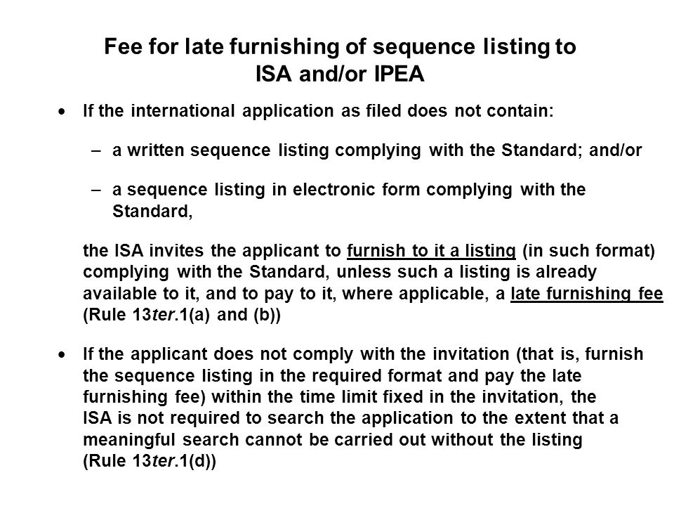Fee for late furnishing of sequence listing to ISA and/or IPEA If the international application as filed does not contain: –a written sequence listing complying with the Standard; and/or –a sequence listing in electronic form complying with the Standard, the ISA invites the applicant to furnish to it a listing (in such format) complying with the Standard, unless such a listing is already available to it, and to pay to it, where applicable, a late furnishing fee (Rule 13ter.1(a) and (b)) If the applicant does not comply with the invitation (that is, furnish the sequence listing in the required format and pay the late furnishing fee) within the time limit fixed in the invitation, the ISA is not required to search the application to the extent that a meaningful search cannot be carried out without the listing (Rule 13ter.1(d))