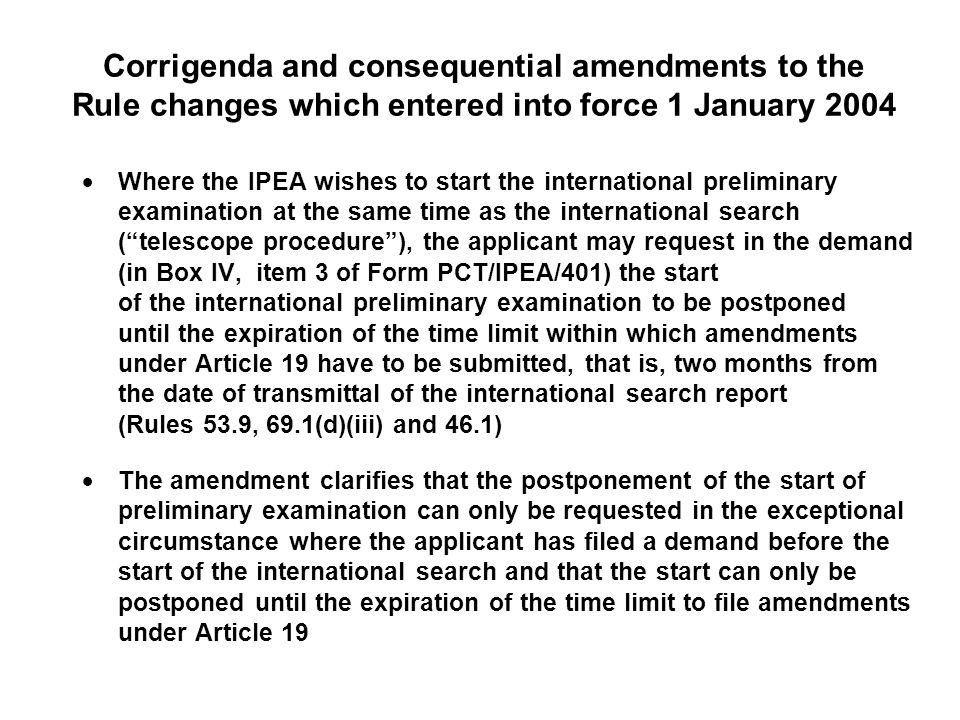 Corrigenda and consequential amendments to the Rule changes which entered into force 1 January 2004 Where the IPEA wishes to start the international preliminary examination at the same time as the international search (telescope procedure), the applicant may request in the demand (in Box IV, item 3 of Form PCT/IPEA/401) the start of the international preliminary examination to be postponed until the expiration of the time limit within which amendments under Article 19 have to be submitted, that is, two months from the date of transmittal of the international search report (Rules 53.9, 69.1(d)(iii) and 46.1) The amendment clarifies that the postponement of the start of preliminary examination can only be requested in the exceptional circumstance where the applicant has filed a demand before the start of the international search and that the start can only be postponed until the expiration of the time limit to file amendments under Article 19
