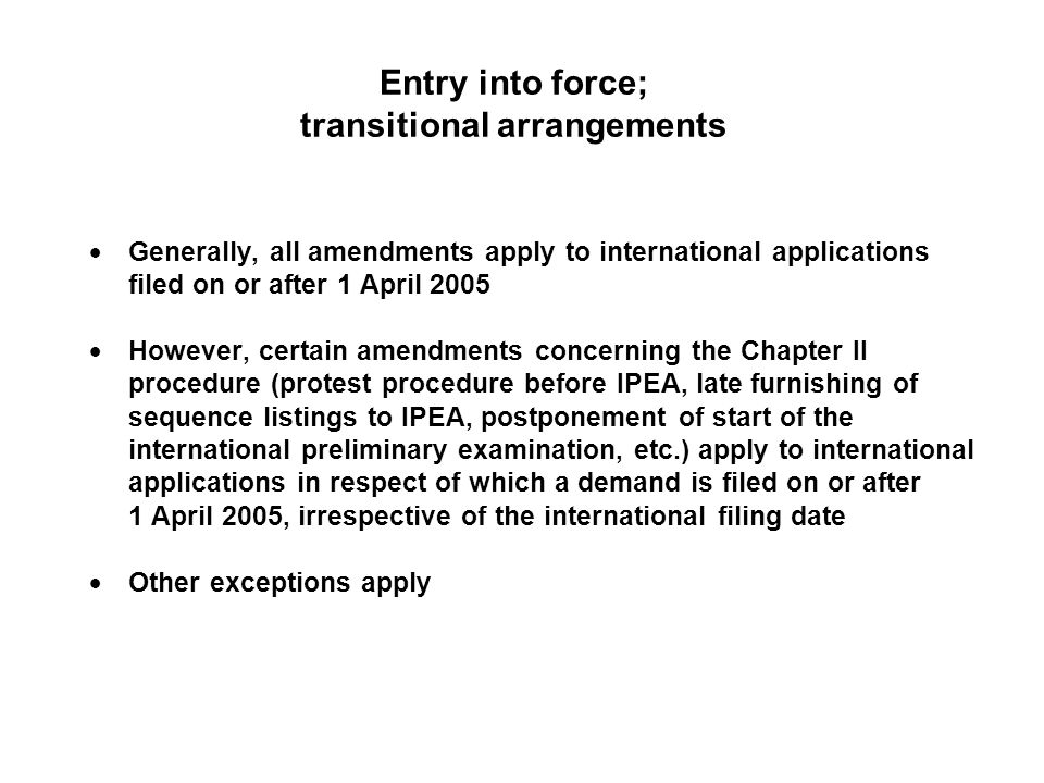 Entry into force; transitional arrangements Generally, all amendments apply to international applications filed on or after 1 April 2005 However, certain amendments concerning the Chapter II procedure (protest procedure before IPEA, late furnishing of sequence listings to IPEA, postponement of start of the international preliminary examination, etc.) apply to international applications in respect of which a demand is filed on or after 1 April 2005, irrespective of the international filing date Other exceptions apply