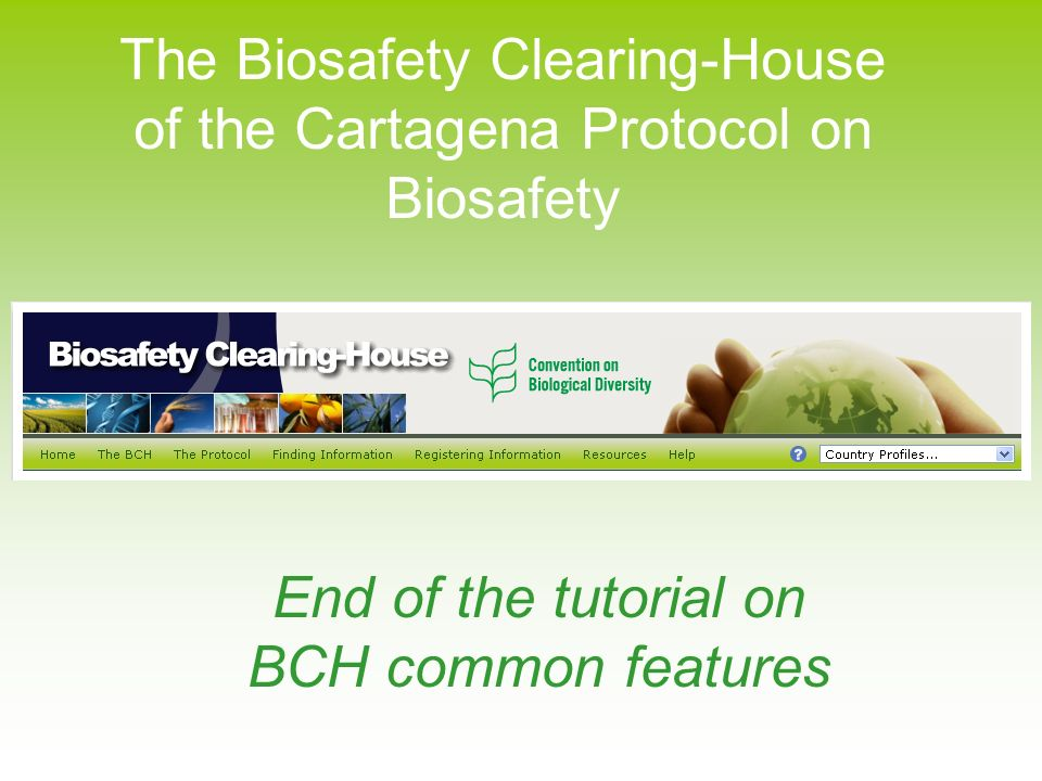 The Biosafety Clearing-House of the Cartagena Protocol on Biosafety End of the tutorial on BCH common features
