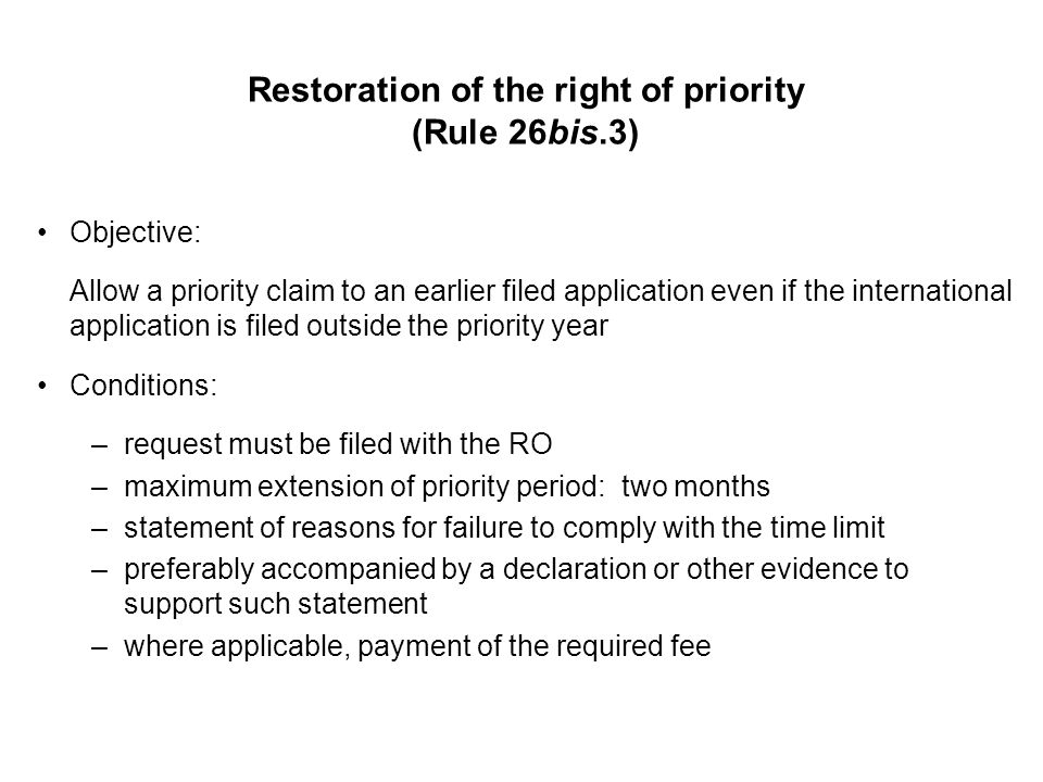 Restoration of the right of priority (Rule 26bis.3) Objective: Allow a priority claim to an earlier filed application even if the international application is filed outside the priority year Conditions: –request must be filed with the RO –maximum extension of priority period: two months –statement of reasons for failure to comply with the time limit –preferably accompanied by a declaration or other evidence to support such statement –where applicable, payment of the required fee