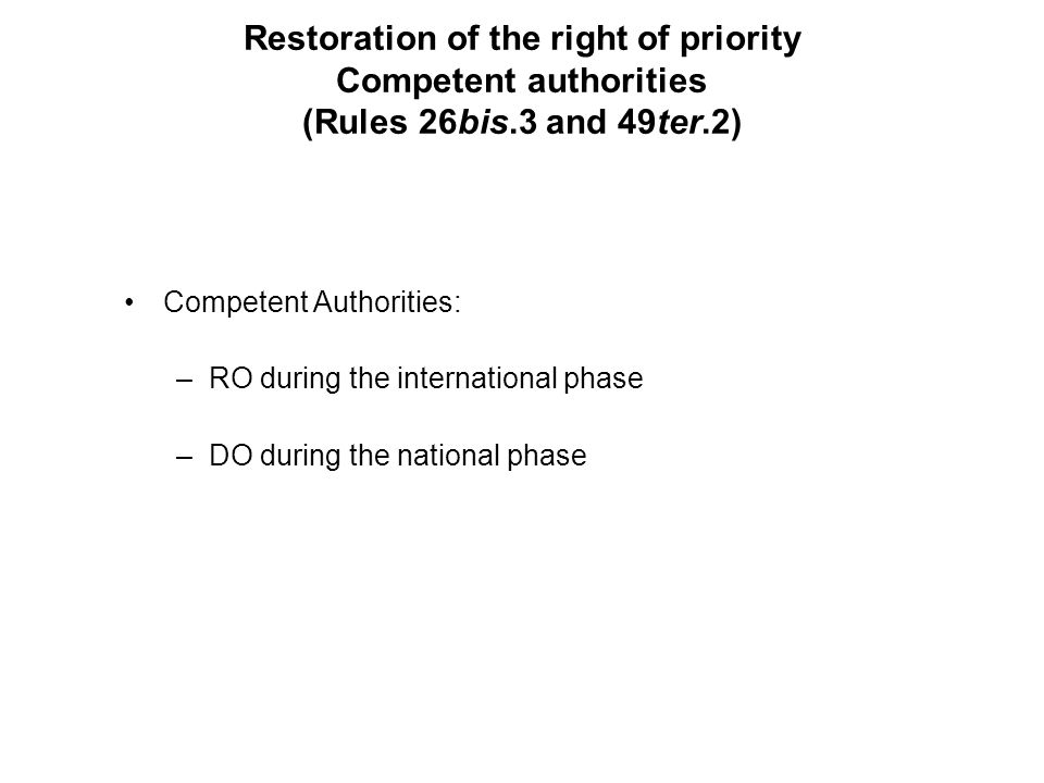Restoration of the right of priority Competent authorities (Rules 26bis.3 and 49ter.2) Competent Authorities: –RO during the international phase –DO during the national phase