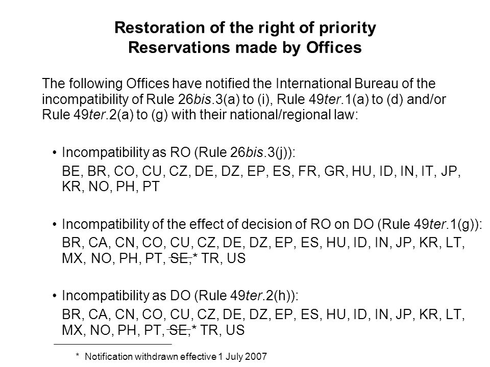 Restoration of the right of priority Reservations made by Offices The following Offices have notified the International Bureau of the incompatibility of Rule 26bis.3(a) to (i), Rule 49ter.1(a) to (d) and/or Rule 49ter.2(a) to (g) with their national/regional law: Incompatibility as RO (Rule 26bis.3(j)): BE, BR, CO, CU, CZ, DE, DZ, EP, ES, FR, GR, HU, ID, IN, IT, JP, KR, NO, PH, PT Incompatibility of the effect of decision of RO on DO (Rule 49ter.1(g)): BR, CA, CN, CO, CU, CZ, DE, DZ, EP, ES, HU, ID, IN, JP, KR, LT, MX, NO, PH, PT, SE,* TR, US Incompatibility as DO (Rule 49ter.2(h)): BR, CA, CN, CO, CU, CZ, DE, DZ, EP, ES, HU, ID, IN, JP, KR, LT, MX, NO, PH, PT, SE,* TR, US * Notification withdrawn effective 1 July 2007