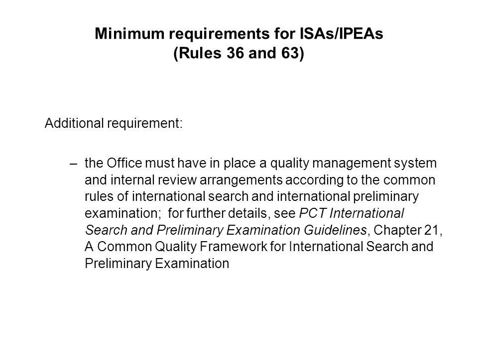 Minimum requirements for ISAs/IPEAs (Rules 36 and 63) Additional requirement: –the Office must have in place a quality management system and internal review arrangements according to the common rules of international search and international preliminary examination; for further details, see PCT International Search and Preliminary Examination Guidelines, Chapter 21, A Common Quality Framework for International Search and Preliminary Examination