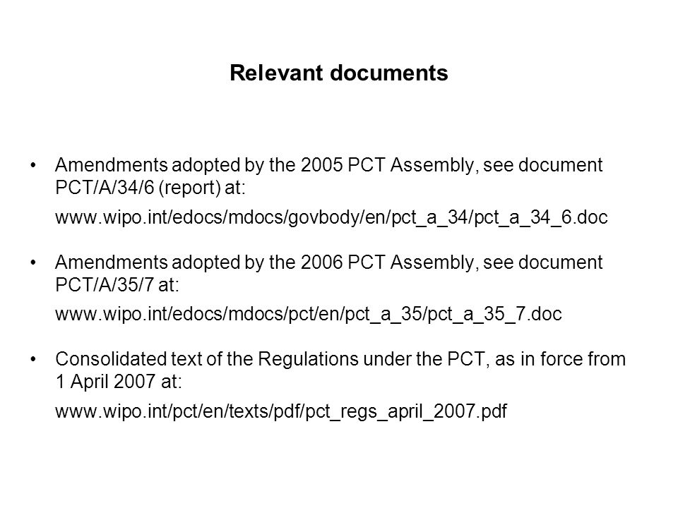 Relevant documents Amendments adopted by the 2005 PCT Assembly, see document PCT/A/34/6 (report) at:   Amendments adopted by the 2006 PCT Assembly, see document PCT/A/35/7 at:   Consolidated text of the Regulations under the PCT, as in force from 1 April 2007 at: