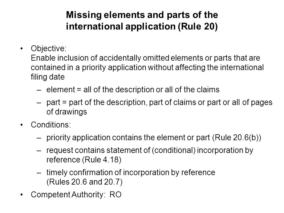 Missing elements and parts of the international application (Rule 20) Objective: Enable inclusion of accidentally omitted elements or parts that are contained in a priority application without affecting the international filing date –element = all of the description or all of the claims –part = part of the description, part of claims or part or all of pages of drawings Conditions: –priority application contains the element or part (Rule 20.6(b)) –request contains statement of (conditional) incorporation by reference (Rule 4.18) –timely confirmation of incorporation by reference (Rules 20.6 and 20.7) Competent Authority: RO