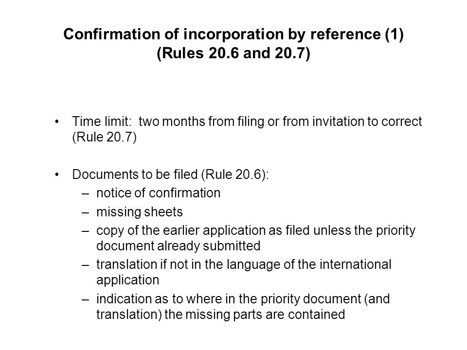 Confirmation of incorporation by reference (1) (Rules 20.6 and 20.7) Time limit: two months from filing or from invitation to correct (Rule 20.7) Documents to be filed (Rule 20.6): –notice of confirmation –missing sheets –copy of the earlier application as filed unless the priority document already submitted –translation if not in the language of the international application –indication as to where in the priority document (and translation) the missing parts are contained