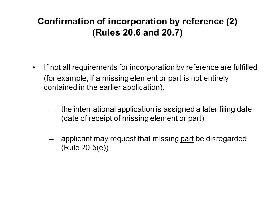 Confirmation of incorporation by reference (2) (Rules 20.6 and 20.7) If not all requirements for incorporation by reference are fulfilled (for example, if a missing element or part is not entirely contained in the earlier application): –the international application is assigned a later filing date (date of receipt of missing element or part), –applicant may request that missing part be disregarded (Rule 20.5(e))