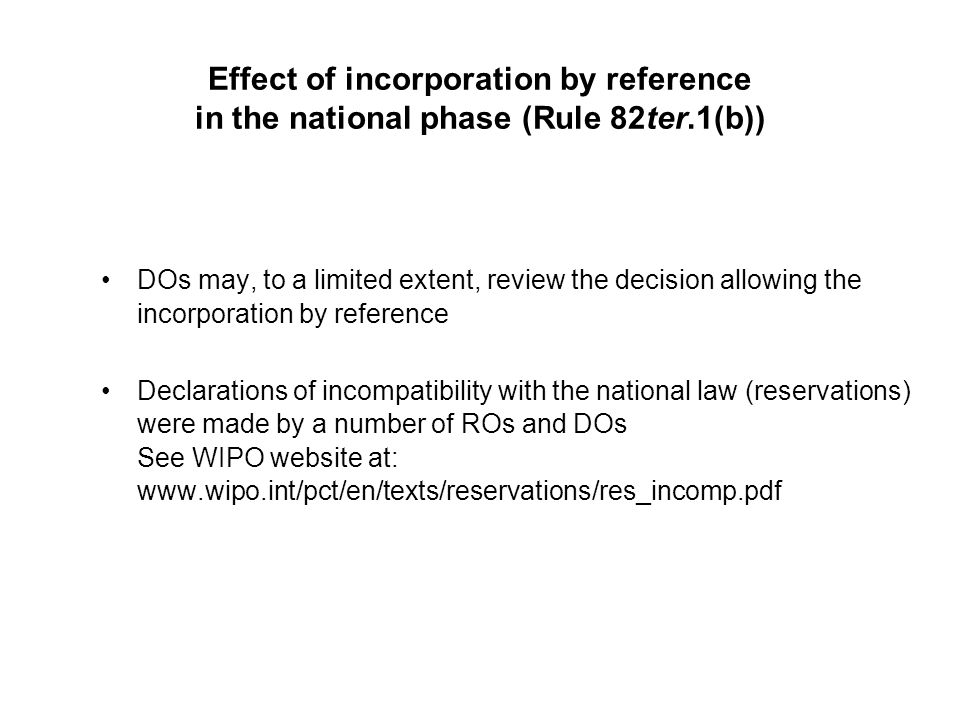 Effect of incorporation by reference in the national phase (Rule 82ter.1(b)) DOs may, to a limited extent, review the decision allowing the incorporation by reference Declarations of incompatibility with the national law (reservations) were made by a number of ROs and DOs See WIPO website at: