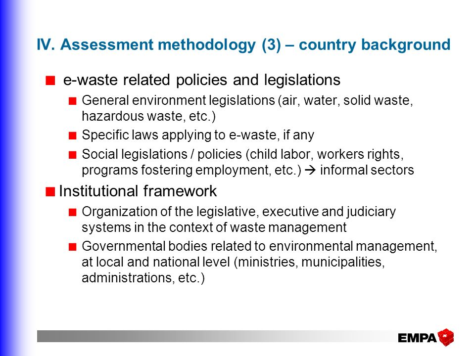 IV. Assessment methodology (3) – country background e-waste related policies and legislations General environment legislations (air, water, solid wast