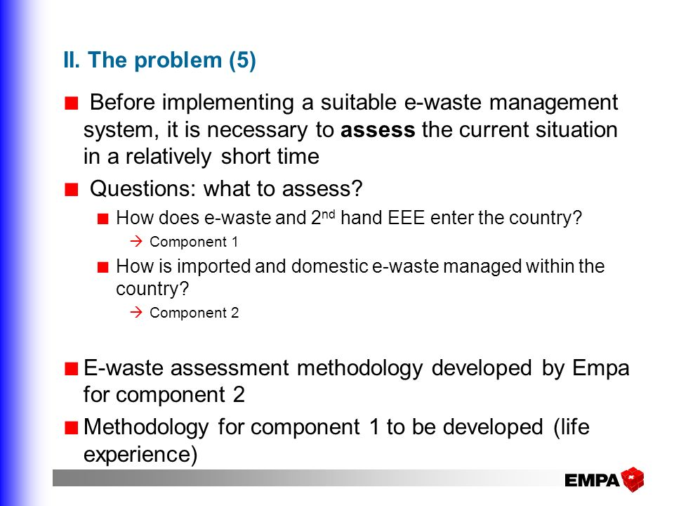II. The problem (5) Before implementing a suitable e-waste management system, it is necessary to assess the current situation in a relatively short ti