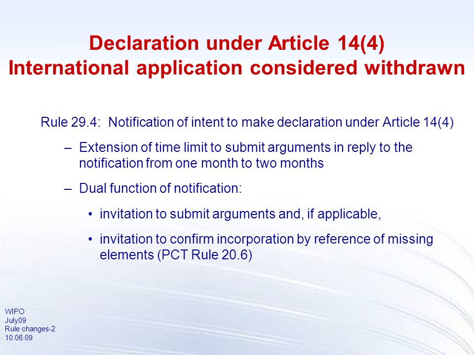 WIPO July09 Rule changes-2 10.06.09 Declaration under Article 14(4) International application considered withdrawn Rule 29.4: Notification of intent t