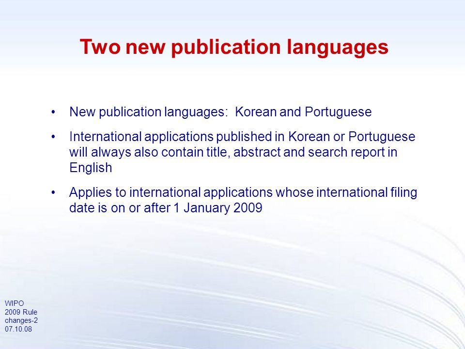 WIPO 2009 Rule changes-2 07.10.08 Two new publication languages New publication languages: Korean and Portuguese International applications published