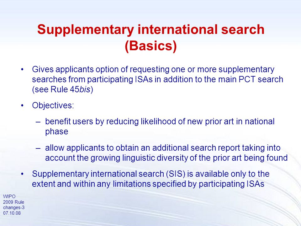 WIPO 2009 Rule changes-4 07.10.08 Supplementary international search (Applicability) Effective date: 1 January 2009 Available for: any international application, irrespective of the filing date, for which the time limit of 19 months to request the supplementary international search expires on or after 1 January 2009