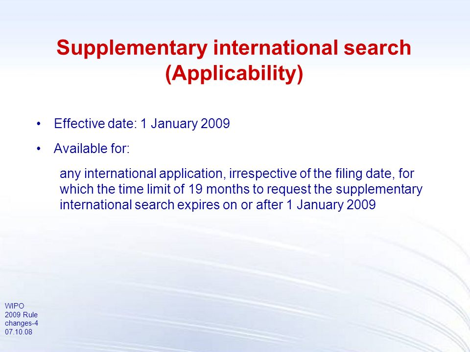 WIPO 2009 Rule changes-5 07.10.08 Supplementary international search (Participation by Authorities) Authorities that intend to offer SIS from 1 January 2009: –Federal Service for Intellectual Property, Patents and Trademarks (Russian Federation) –Nordic Patent Institute –Swedish Patent and Registration Office Authorities that intend to offer SIS during 2009: –Austrian Patent Office Authorities that intend to offer SIS from 1 January 2010: –European Patent Office –(National Board of Patents and Registration of Finland)
