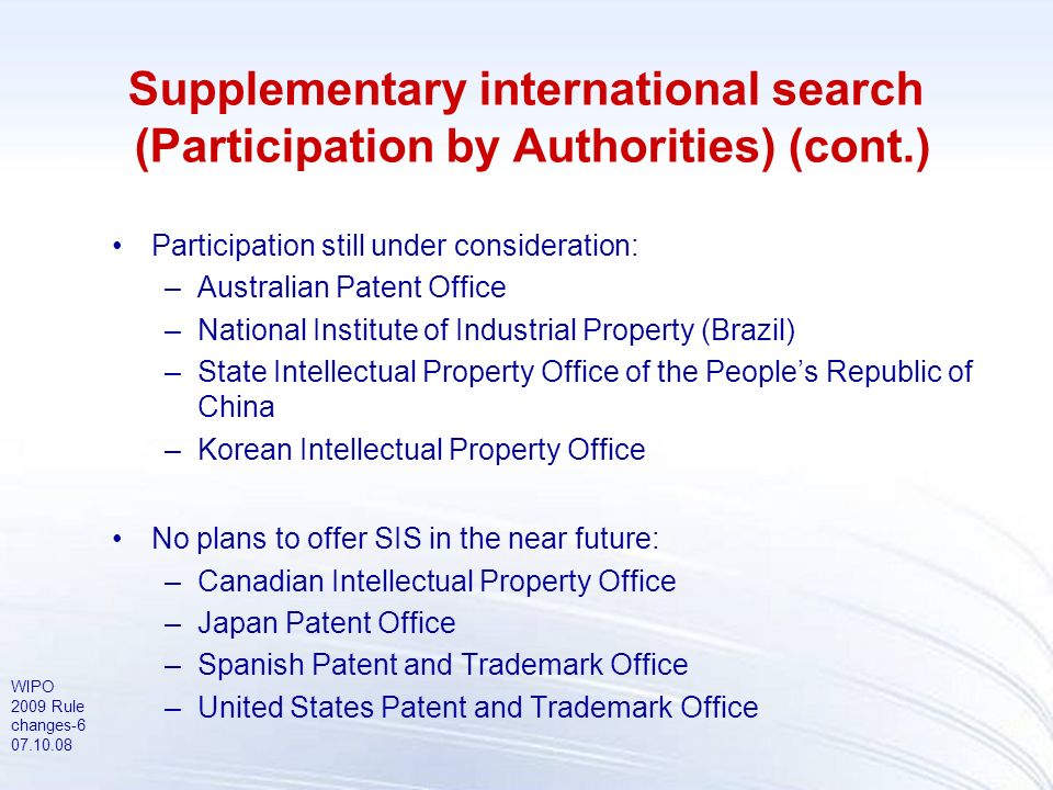WIPO 2009 Rule changes-7 07.10.08 Supplementary international search (Requirements) Request must be filed and fees paid to International Bureau Fees payable (within one month from request): –supplementary search fee –supplementary search handling fee Time limit to file request: –before expiration of 19 months from priority date The ISA carrying out the main search cannot be selected as Authority specified for supplementary search (SSA) The supplementary search request may be withdrawn at any time prior to the date of transmittal of the supplementary international search report through a notice addressed to the SSA or the IB