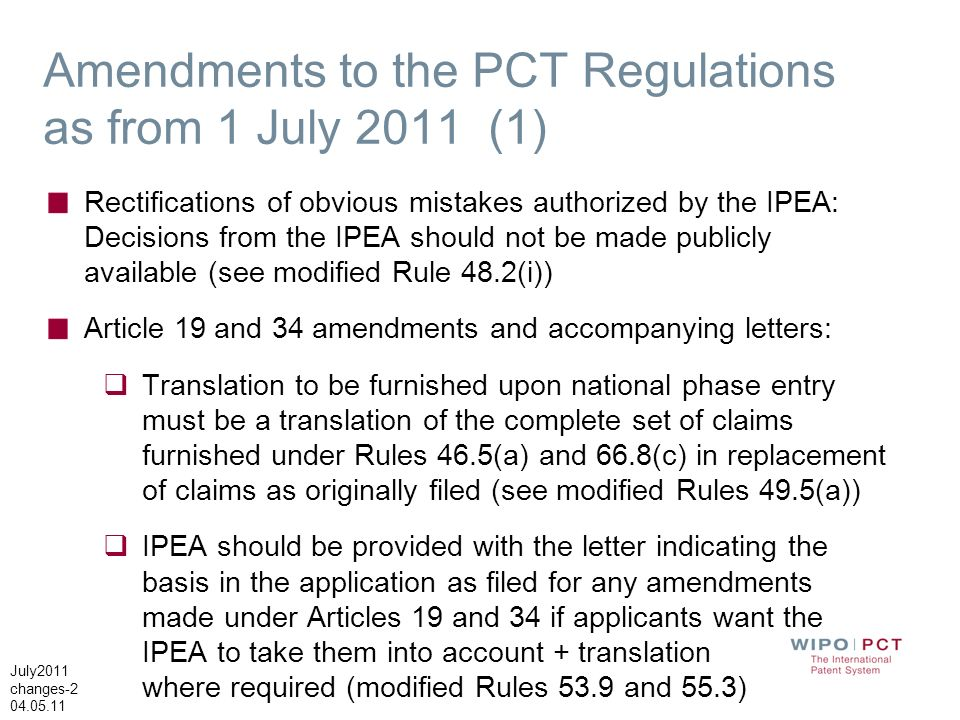 July2011 changes-2 04.05.11 Amendments to the PCT Regulations as from 1 July 2011 (1) Rectifications of obvious mistakes authorized by the IPEA: Decisions from the IPEA should not be made publicly available (see modified Rule 48.2(i)) Article 19 and 34 amendments and accompanying letters: Translation to be furnished upon national phase entry must be a translation of the complete set of claims furnished under Rules 46.5(a) and 66.8(c) in replacement of claims as originally filed (see modified Rules 49.5(a)) IPEA should be provided with the letter indicating the basis in the application as filed for any amendments made under Articles 19 and 34 if applicants want the IPEA to take them into account + translation where required (modified Rules 53.9 and 55.3)