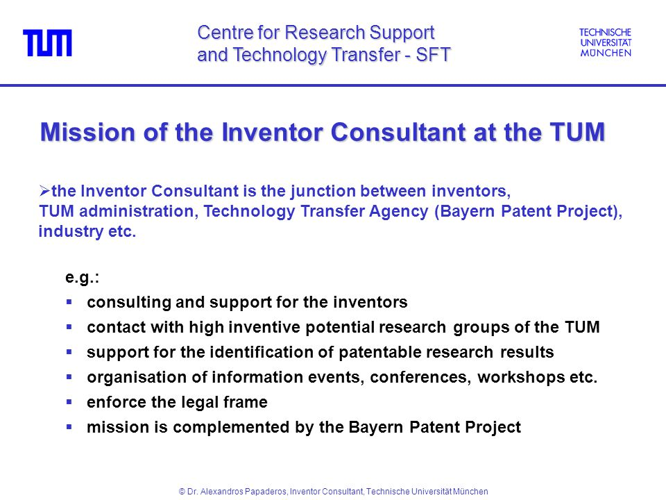 Mission of the Inventor Consultant at the TUM e.g.: consulting and support for the inventors contact with high inventive potential research groups of the TUM support for the identification of patentable research results organisation of information events, conferences, workshops etc.