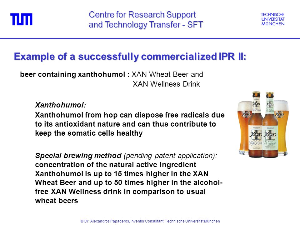 beer containing xanthohumol : XAN Wheat Beer and XAN Wellness Drink Xanthohumol: Xanthohumol from hop can dispose free radicals due to its antioxidant nature and can thus contribute to keep the somatic cells healthy Special brewing method (pending patent application): concentration of the natural active ingredient Xanthohumol is up to 15 times higher in the XAN Wheat Beer and up to 50 times higher in the alcohol- free XAN Wellness drink in comparison to usual wheat beers Example of a successfully commercialized IPR II: Centre for Research Support and Technology Transfer - SFT © Dr.
