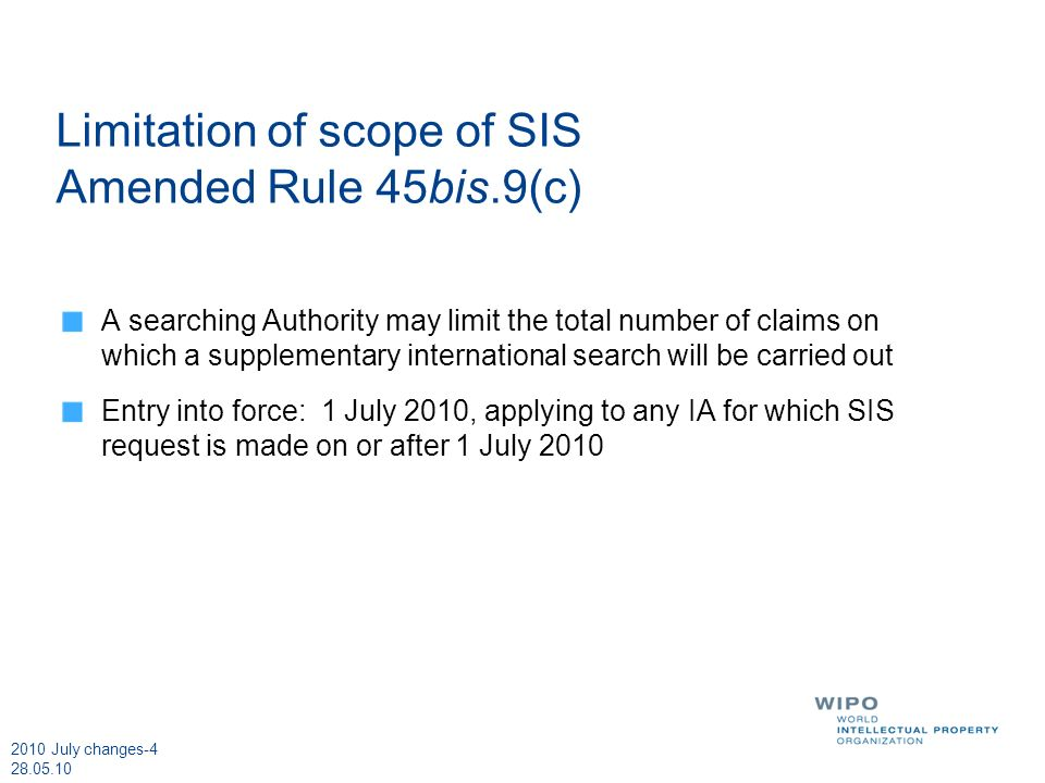 2010 July changes-4 28.05.10 Limitation of scope of SIS Amended Rule 45bis.9(c) A searching Authority may limit the total number of claims on which a supplementary international search will be carried out Entry into force: 1 July 2010, applying to any IA for which SIS request is made on or after 1 July 2010