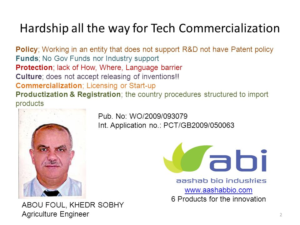 Hardship all the way for Tech Commercialization 2 www.aashabbio.com 6 Products for the innovation ABOU FOUL, KHEDR SOBHY Agriculture Engineer Policy; Working in an entity that does not support R&D not have Patent policy Funds; No Gov Funds nor Industry support Protection; lack of How, Where, Language barrier Culture; does not accept releasing of inventions!.