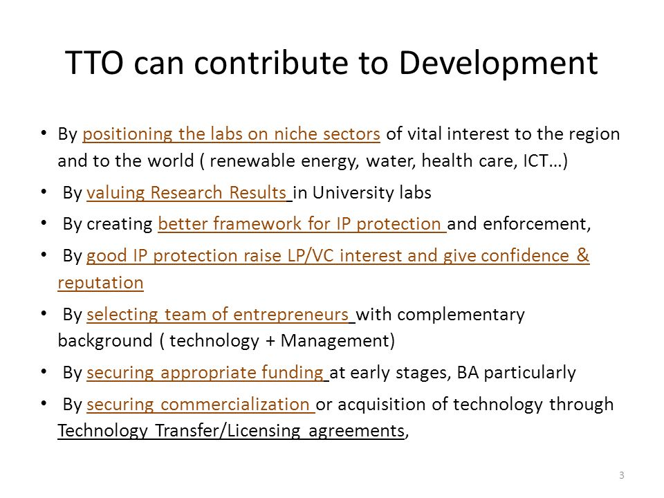 TTO can contribute to Development By positioning the labs on niche sectors of vital interest to the region and to the world ( renewable energy, water, health care, ICT…) By valuing Research Results in University labs By creating better framework for IP protection and enforcement, By good IP protection raise LP/VC interest and give confidence & reputation By selecting team of entrepreneurs with complementary background ( technology + Management) By securing appropriate funding at early stages, BA particularly By securing commercialization or acquisition of technology through Technology Transfer/Licensing agreements, 3