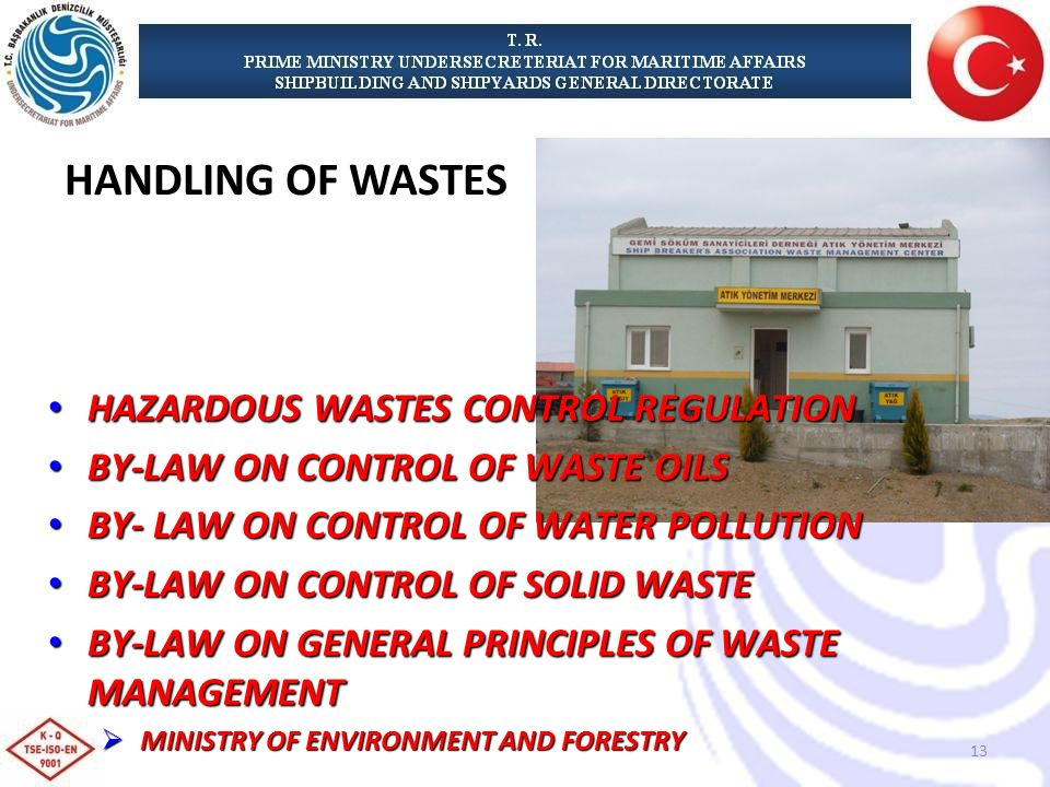 HAZARDOUS WASTES CONTROL REGULATION HAZARDOUS WASTES CONTROL REGULATION BY-LAW ON CONTROL OF WASTE OILS BY-LAW ON CONTROL OF WASTE OILS BY- LAW ON CONTROL OF WATER POLLUTION BY- LAW ON CONTROL OF WATER POLLUTION BY-LAW ON CONTROL OF SOLID WASTE BY-LAW ON CONTROL OF SOLID WASTE BY-LAW ON GENERAL PRINCIPLES OF WASTE MANAGEMENT BY-LAW ON GENERAL PRINCIPLES OF WASTE MANAGEMENT MINISTRY OF ENVIRONMENT AND FORESTRY MINISTRY OF ENVIRONMENT AND FORESTRY HANDLING OF WASTES 13