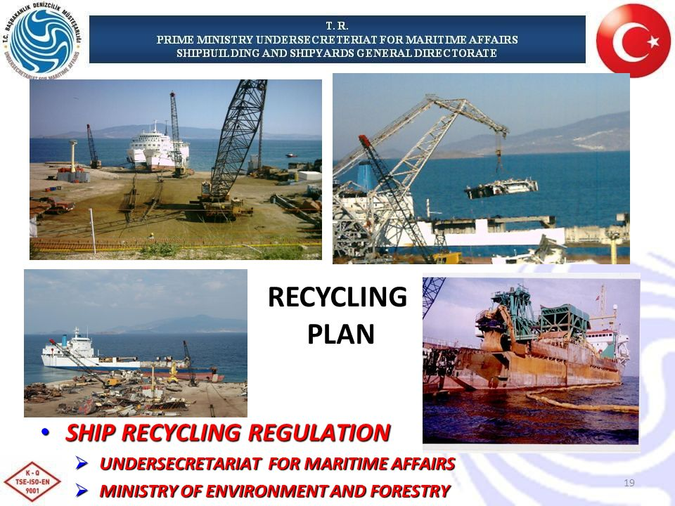 SHIP RECYCLING REGULATION SHIP RECYCLING REGULATION UNDERSECRETARIAT FOR MARITIME AFFAIRS UNDERSECRETARIAT FOR MARITIME AFFAIRS MINISTRY OF ENVIRONMENT AND FORESTRY MINISTRY OF ENVIRONMENT AND FORESTRY RECYCLING PLAN 19