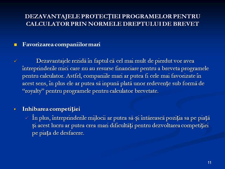 11 DEZAVANTAJELE PROTECIEI PROGRAMELOR PENTRU CALCULATOR PRIN NORMELE DREPTULUI DE BREVET Favorizarea companiilor mari Dezavantajele rezidă în faptul