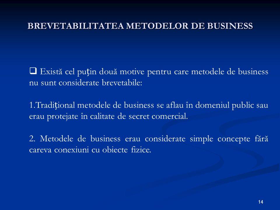 14 BREVETABILITATEA METODELOR DE BUSINESS Există cel puin două motive pentru care metodele de business nu sunt considerate brevetabile: 1.Tradiional m