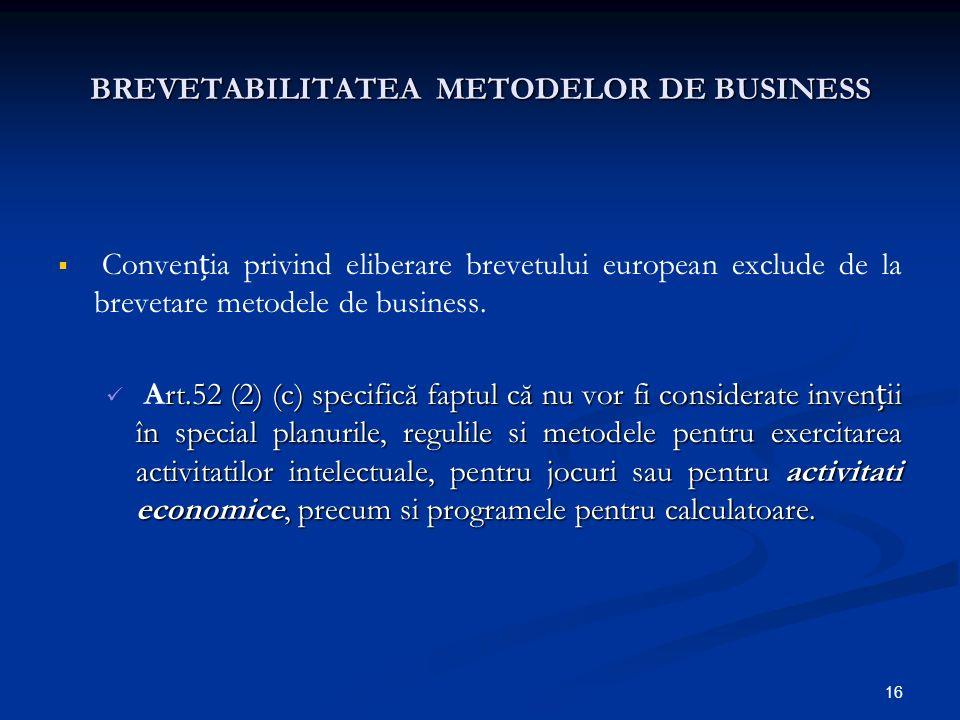 16 BREVETABILITATEA METODELOR DE BUSINESS Convenia privind eliberare brevetului european exclude de la brevetare metodele de business. rt.52 (2) (c) s