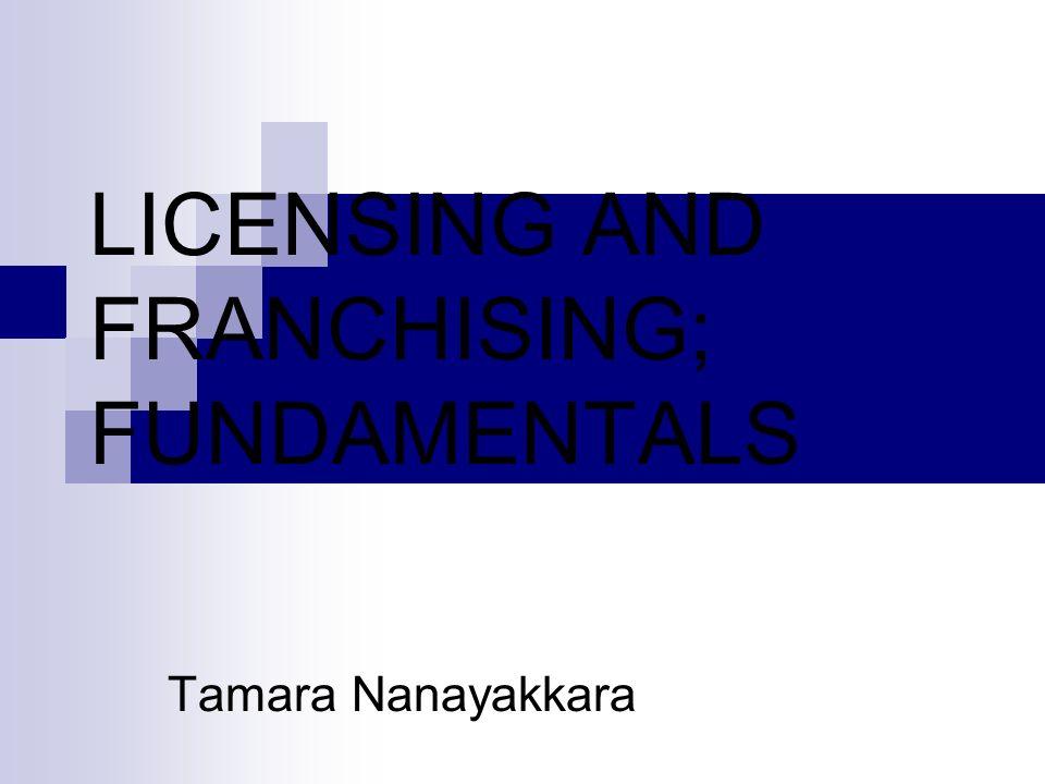 LICENSING AND FRANCHISING; FUNDAMENTALS Tamara Nanayakkara