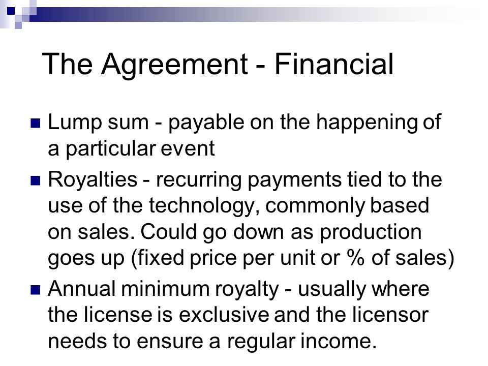 The Agreement - Financial Lump sum - payable on the happening of a particular event Royalties - recurring payments tied to the use of the technology,