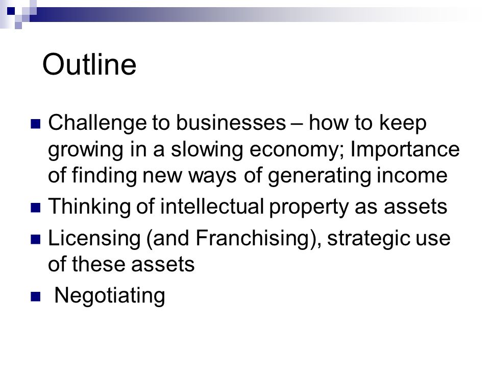 Outline Challenge to businesses – how to keep growing in a slowing economy; Importance of finding new ways of generating income Thinking of intellectu