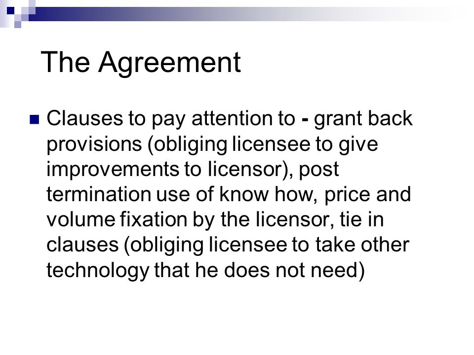 The Agreement Clauses to pay attention to - grant back provisions (obliging licensee to give improvements to licensor), post termination use of know h