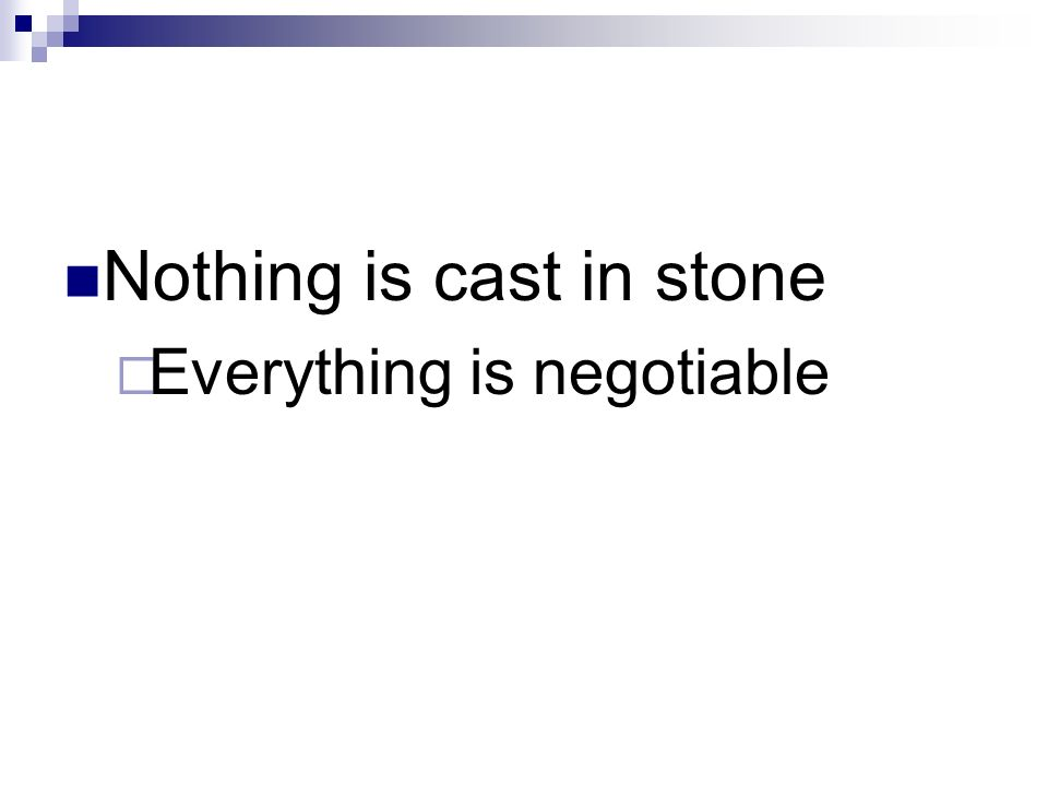 Nothing is cast in stone Everything is negotiable